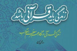 «زندگی قرآنی در نگاه رهبر معظم انقلاب» منتشر شد
